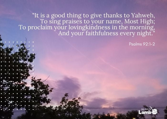 """Psalm 92:1-2 """"It is a good thing to give thanks to Yahweh, To sing praises to your name, Most High;To proclaim your lovingkindness in the morning, And your faithfulness every night."""""""