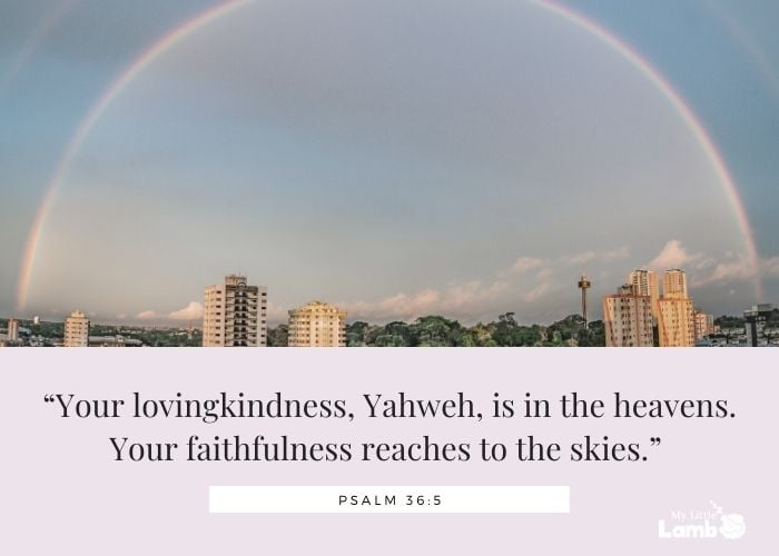 """Psalm 36:5 """"Your lovingkindness, Yahweh, is in the heavens. Your faithfulness reaches to the skies."""""""